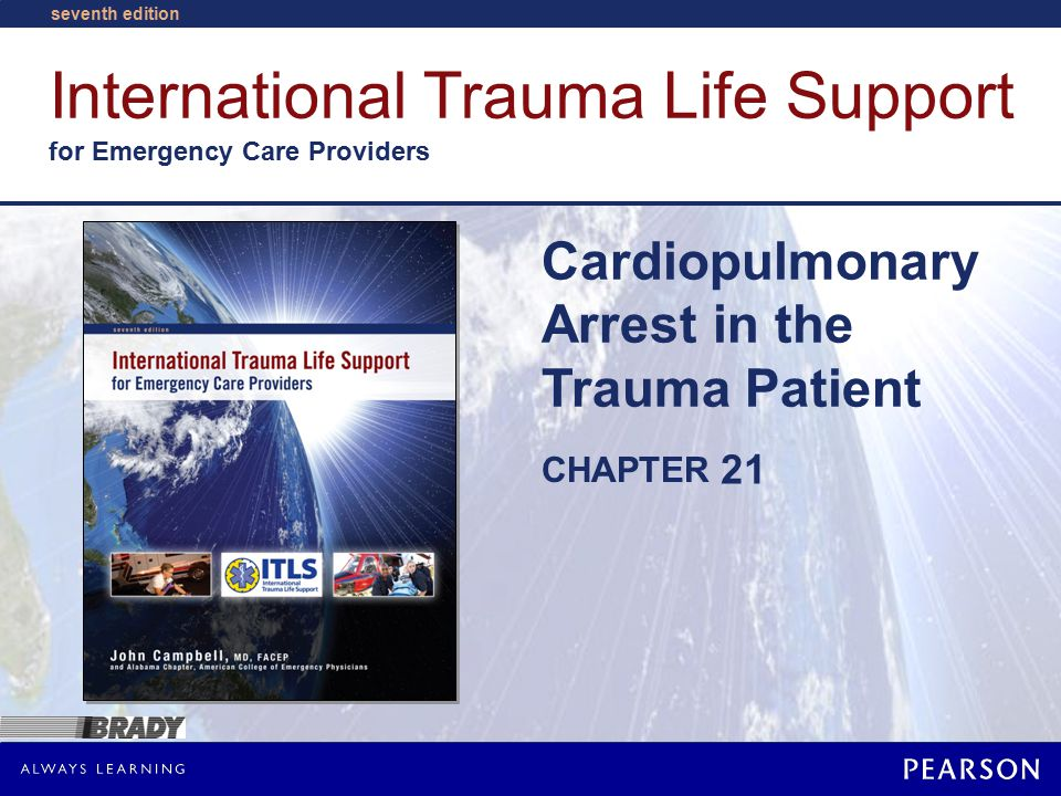 International Trauma Life Support for Emergency Care Providers, Seventh Edition John Campbell Alabama College of Emergency Physicians Cardiopulmonary Arrest © Pearson