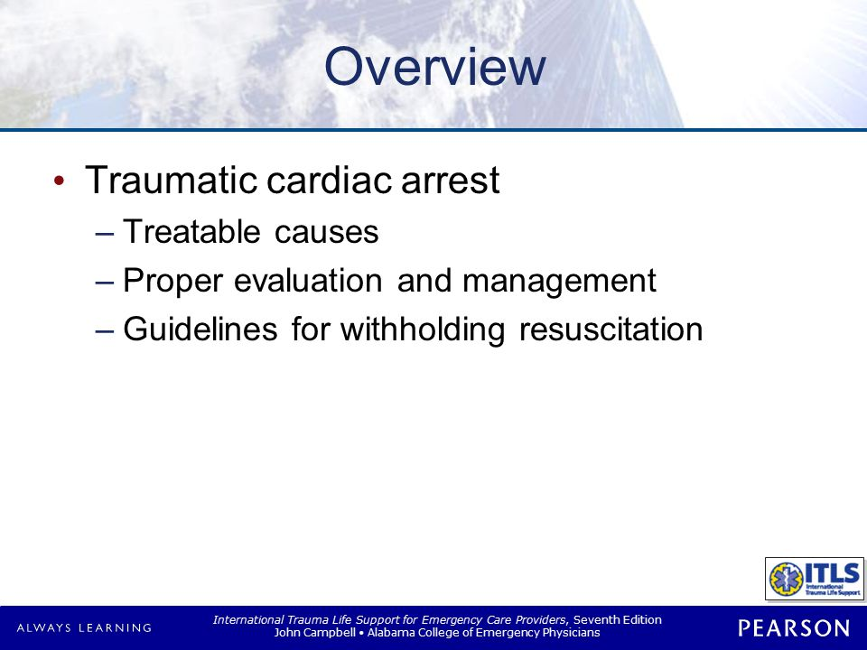 International Trauma Life Support for Emergency Care Providers, Seventh Edition John Campbell Alabama College of Emergency Physicians Trauma Cardiac Arrest Most victims: –Young –No preexisting cardiac disease Scene Size-up is essential –Carefully record observations Different from medical cardiac arrest –2–4 liters normal saline rapid infusion