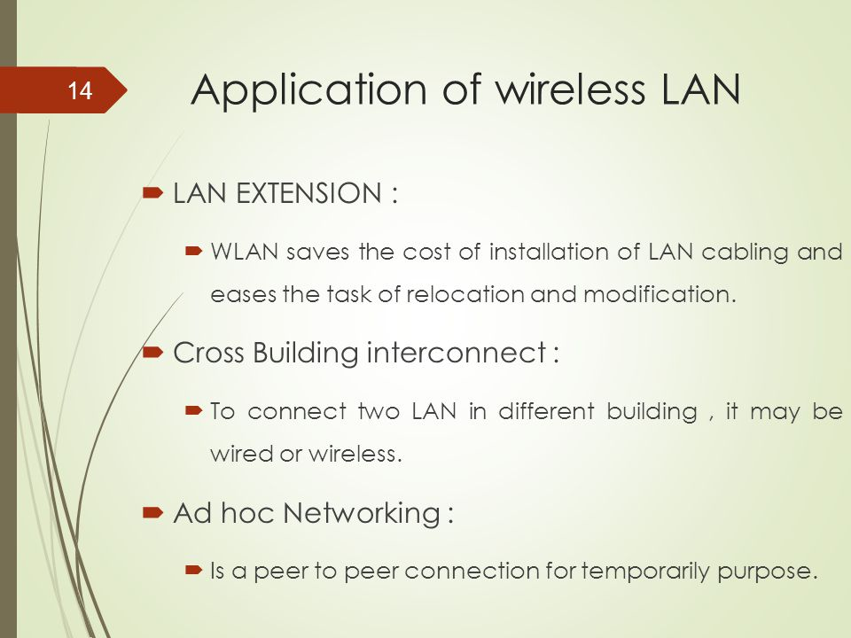 Application of wireless LAN  LAN EXTENSION :  WLAN saves the cost of installation of LAN cabling and eases the task of relocation and modification.