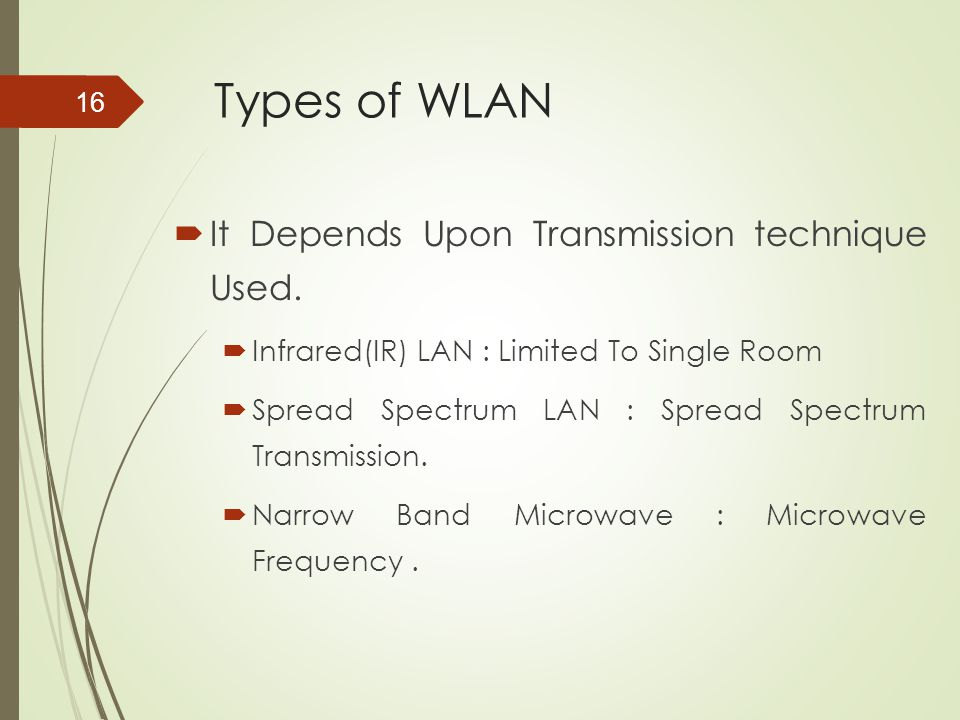 Types of WLAN  It Depends Upon Transmission technique Used.  Infrared(IR) LAN : Limited To Single Room  Spread Spectrum LAN : Spread Spectrum Trans