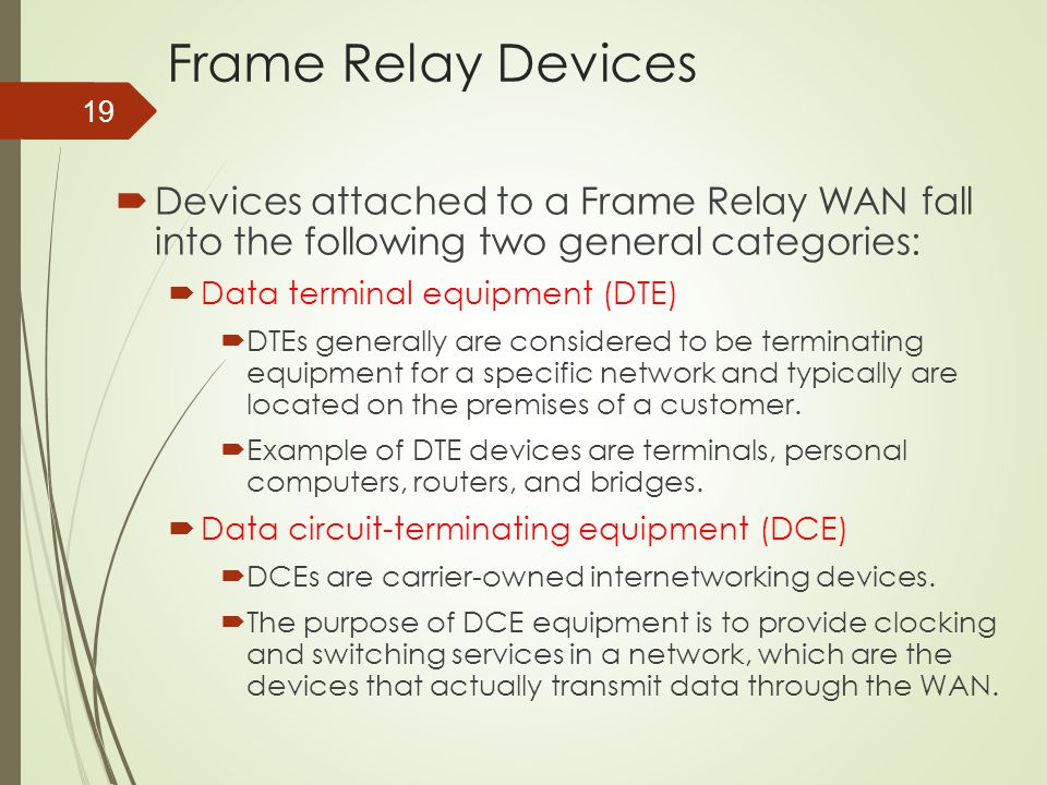 19 Frame Relay Devices  Devices attached to a Frame Relay WAN fall into the following two general categories:  Data terminal equipment (DTE)  DTEs