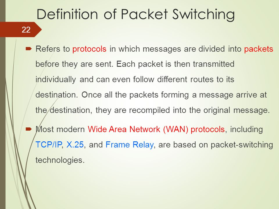 22 Definition of Packet Switching  Refers to protocols in which messages are divided into packets before they are sent. Each packet is then transmitt