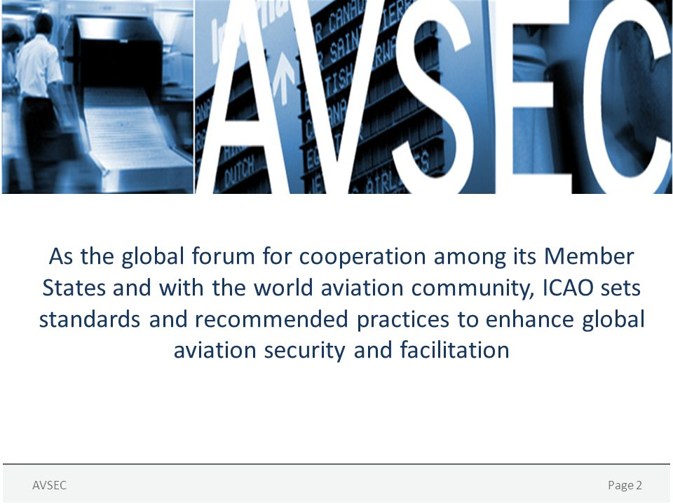 AVSECPage 2 As the global forum for cooperation among its Member States and with the world aviation community, ICAO sets standards and recommended pra