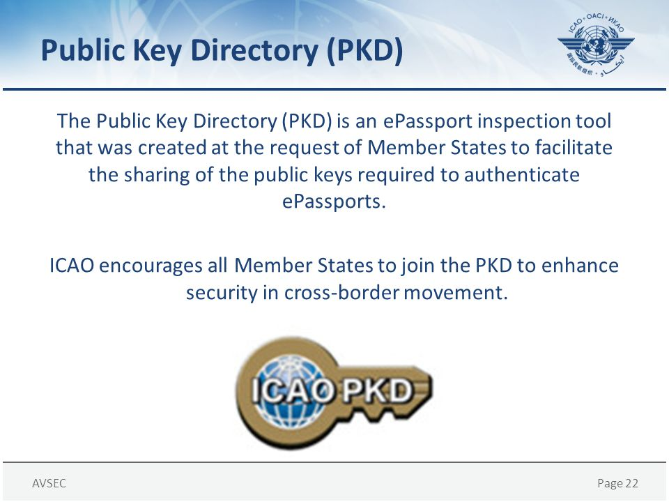 AVSECPage 22 Public Key Directory (PKD) The Public Key Directory (PKD) is an ePassport inspection tool that was created at the request of Member State