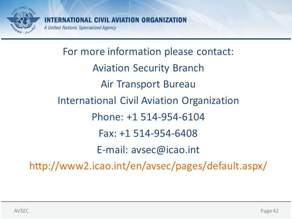 AVSECPage 42 For more information please contact: Aviation Security Branch Air Transport Bureau International Civil Aviation Organization Phone: +1 51