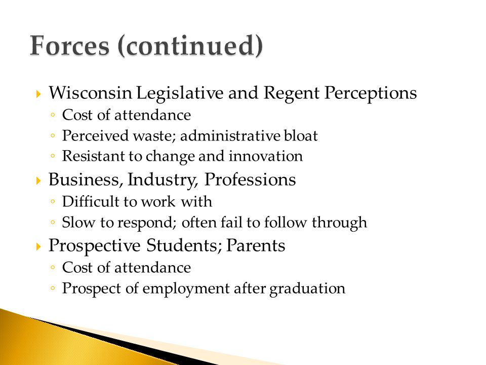  Wisconsin Legislative and Regent Perceptions ◦ Cost of attendance ◦ Perceived waste; administrative bloat ◦ Resistant to change and innovation  Business, Industry, Professions ◦ Difficult to work with ◦ Slow to respond; often fail to follow through  Prospective Students; Parents ◦ Cost of attendance ◦ Prospect of employment after graduation