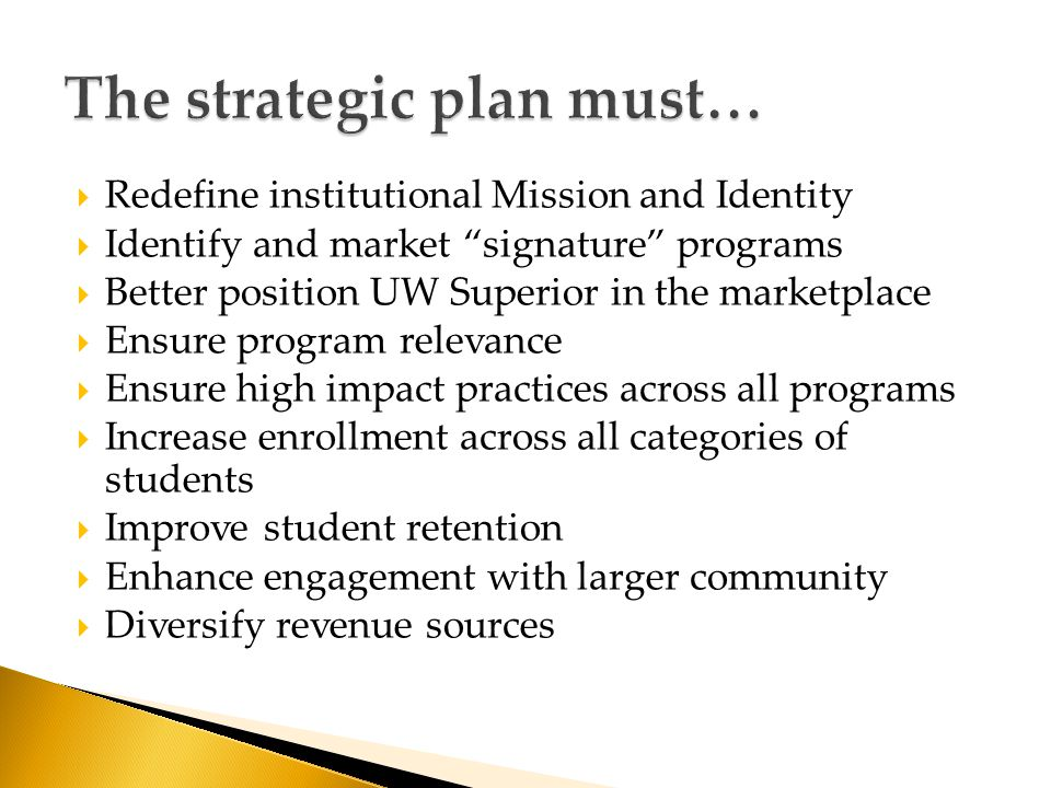  Redefine institutional Mission and Identity  Identify and market signature programs  Better position UW Superior in the marketplace  Ensure program relevance  Ensure high impact practices across all programs  Increase enrollment across all categories of students  Improve student retention  Enhance engagement with larger community  Diversify revenue sources