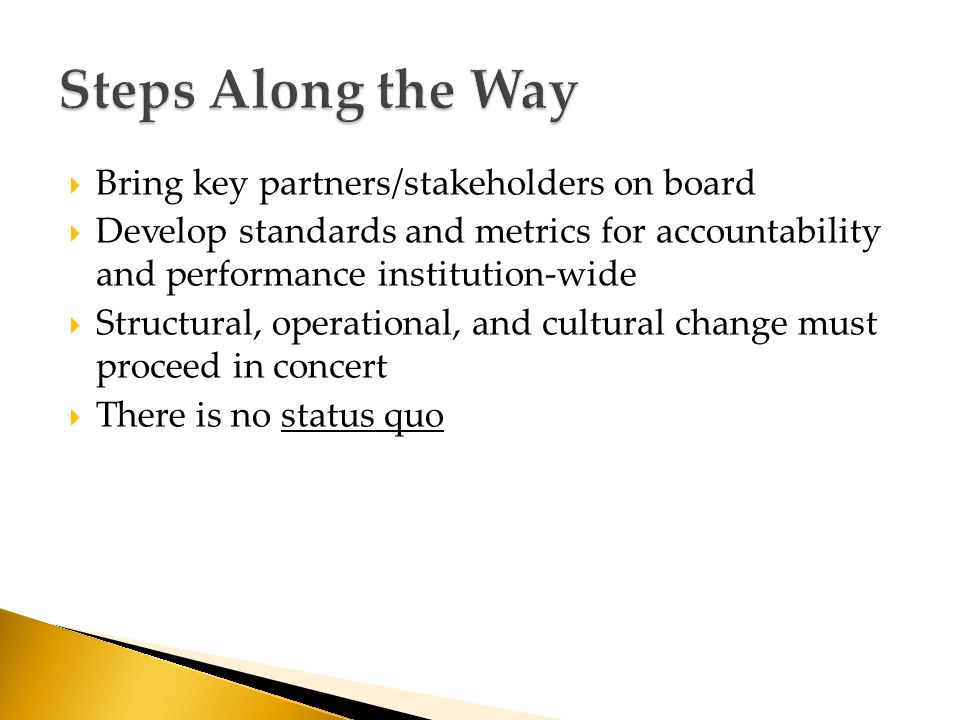  Bring key partners/stakeholders on board  Develop standards and metrics for accountability and performance institution-wide  Structural, operational, and cultural change must proceed in concert  There is no status quo