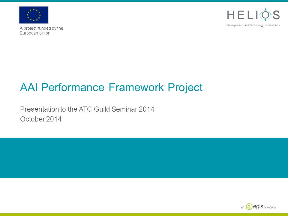 www.askhelios.com Management and technology consultants A project funded by the European Union AAI Performance Framework Project Presentation to the A