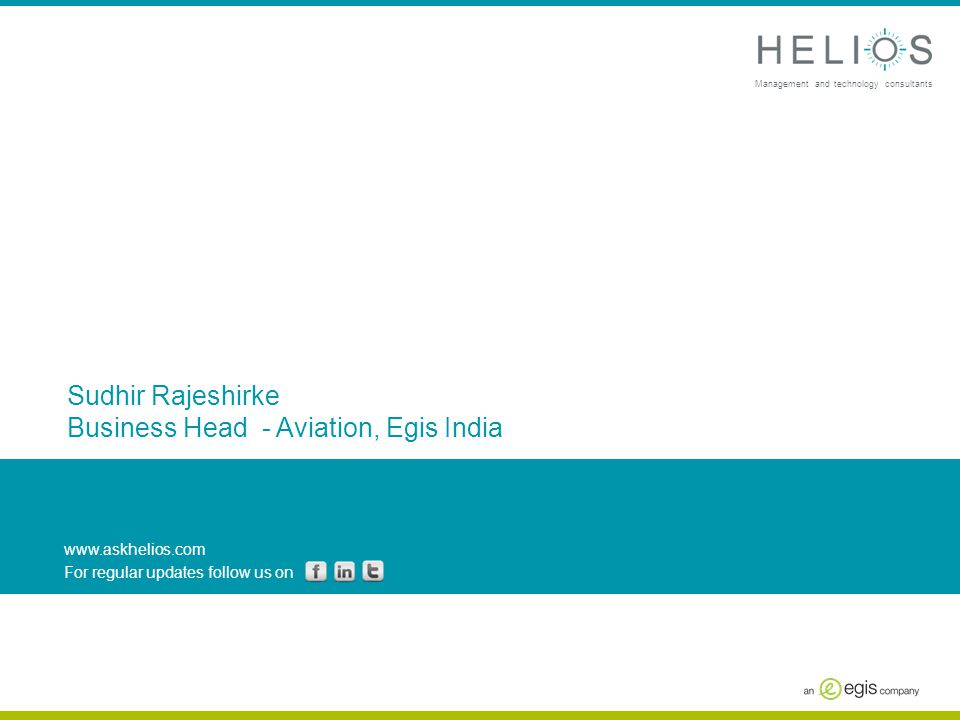 www.askhelios.com For regular updates follow us on Management and technology consultants Sudhir Rajeshirke Business Head - Aviation, Egis India
