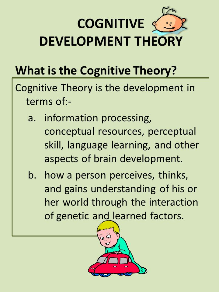 COGNITIVE DEVELOPMENT THEORY What is the Cognitive Theory? Cognitive Theory is the development in terms of:- a.information processing, conceptual reso