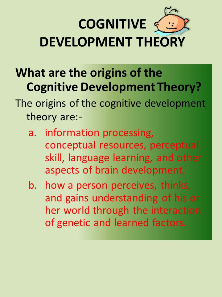 What are the origins of the Cognitive Development Theory? The origins of the cognitive development theory are: - a.information processing, conceptual