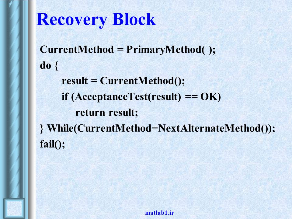matlab1.ir Recovery Block CurrentMethod = PrimaryMethod( ); do { result = CurrentMethod(); if (AcceptanceTest(result) == OK) return result; } While(CurrentMethod=NextAlternateMethod()); fail();