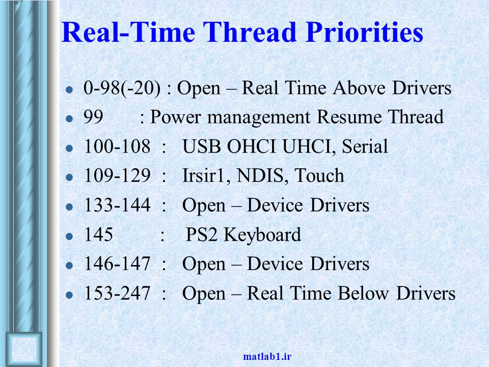 matlab1.ir Real-Time Thread Priorities 0-98(-20) : Open – Real Time Above Drivers 99 : Power management Resume Thread 100-108 : USB OHCI UHCI, Serial 109-129 : Irsir1, NDIS, Touch 133-144 : Open – Device Drivers 145 : PS2 Keyboard 146-147 : Open – Device Drivers 153-247 : Open – Real Time Below Drivers