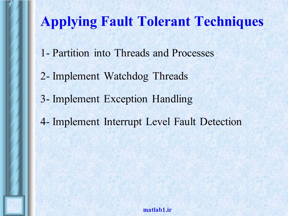 matlab1.ir Applying Fault Tolerant Techniques 1- Partition into Threads and Processes 2- Implement Watchdog Threads 3- Implement Exception Handling 4- Implement Interrupt Level Fault Detection