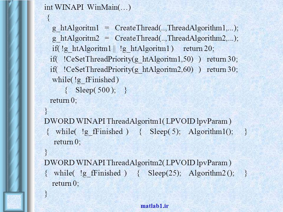 matlab1.ir int WINAPI WinMain(…) { g_htAlgoritm1 = CreateThread(..,ThreadAlgorithm1,...); g_htAlgoritm2 = CreateThread(..,ThreadAlgorithm2,...); if( !g_htAlgoritm1    !g_htAlgoritm1 ) return 20; if( !CeSetThreadPriority(g_htAlgoritm1,50) ) return 30; if( !CeSetThreadPriority(g_htAlgoritm2,60) ) return 30; while( !g_fFinished ) { Sleep( 500 ); } return 0; } DWORD WINAPI ThreadAlgoritm1( LPVOID lpvParam ) } while( !g_fFinished ) { Sleep( 5); Algorithm1(); } return 0; } DWORD WINAPI ThreadAlgoritm2( LPVOID lpvParam ) }while( !g_fFinished ) { Sleep(25); Algorithm2 (); } return 0; }