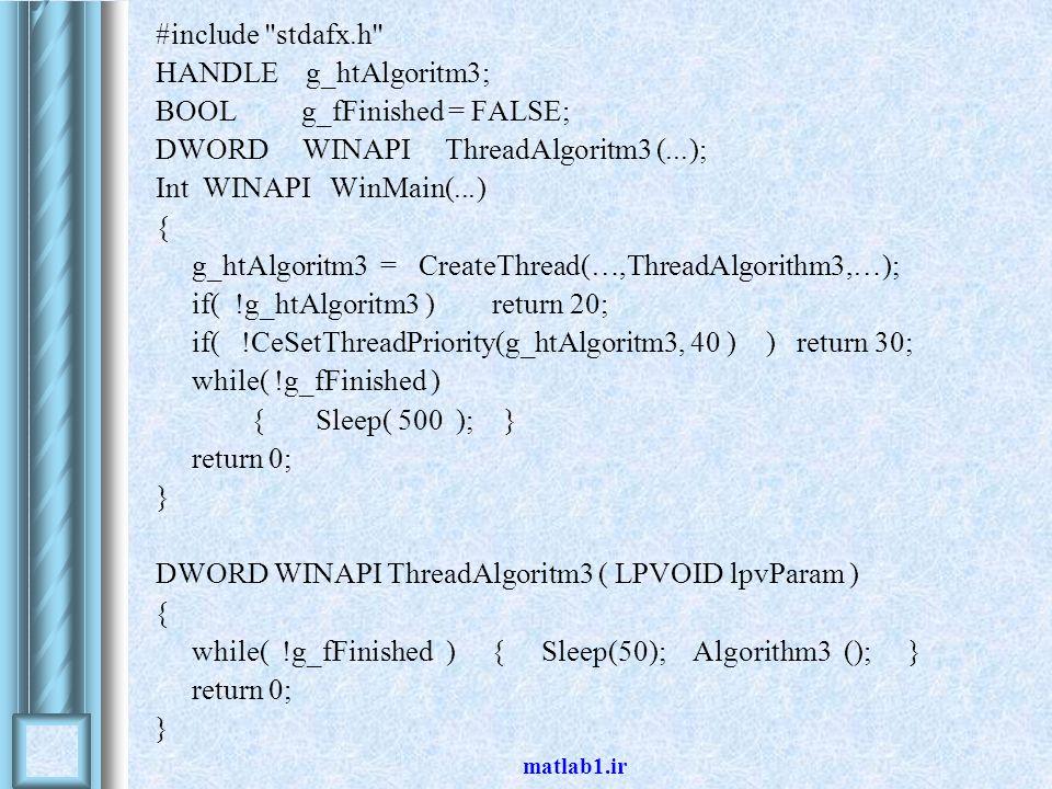 matlab1.ir #include stdafx.h HANDLE g_htAlgoritm3; BOOL g_fFinished = FALSE; DWORD WINAPI ThreadAlgoritm3 (...); Int WINAPI WinMain(...) { g_htAlgoritm3 = CreateThread(…,ThreadAlgorithm3,…); if( !g_htAlgoritm3 ) return 20; if( !CeSetThreadPriority(g_htAlgoritm3, 40 ) ) return 30; while( !g_fFinished ) { Sleep( 500 ); } return 0; } DWORD WINAPI ThreadAlgoritm3 ( LPVOID lpvParam ) } while( !g_fFinished ) { Sleep(50); Algorithm3 (); } return 0; {