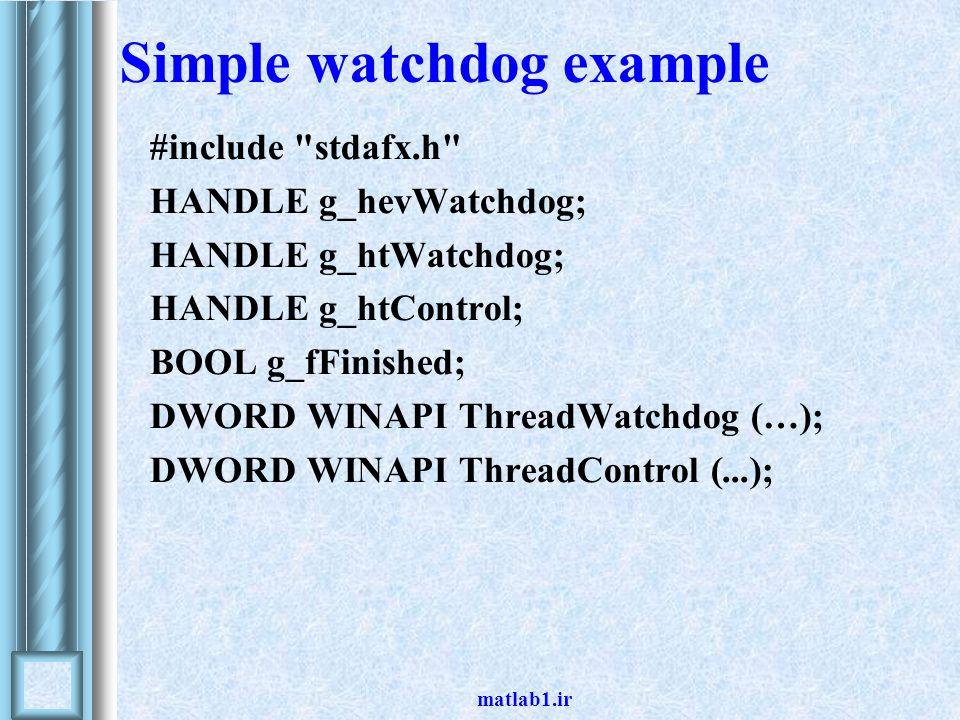 matlab1.ir #include stdafx.h HANDLE g_hevWatchdog; HANDLE g_htWatchdog; HANDLE g_htControl; BOOL g_fFinished; DWORD WINAPI ThreadWatchdog (…); DWORD WINAPI ThreadControl (...); Simple watchdog example