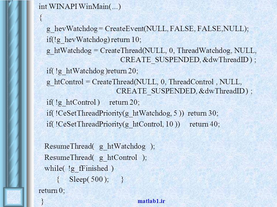 matlab1.ir int WINAPI WinMain(...) { g_hevWatchdog = CreateEvent(NULL, FALSE, FALSE,NULL); if(!g_hevWatchdog) return 10; g_htWatchdog = CreateThread(NULL, 0, ThreadWatchdog, NULL, CREATE_SUSPENDED, &dwThreadID ( ; if( !g_htWatchdog )return 20; g_htControl = CreateThread(NULL, 0, ThreadControl, NULL, CREATE_SUSPENDED, &dwThreadID ( ; if( !g_htControl ) return 20; if( !CeSetThreadPriority(g_htWatchdog, 5 )) return 30; if( !CeSetThreadPriority(g_htControl, 10 )) return 40; ResumeThread( g_htWatchdog ); ResumeThread( g_htControl ); while( !g_fFinished ) { Sleep( 500 ); } return 0; }