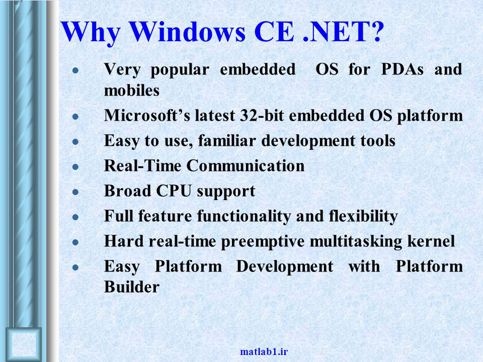 matlab1.ir Why Windows CE.NET? Very popular embedded OS for PDAs and mobiles Microsoft's latest 32-bit embedded OS platform Easy to use, familiar deve