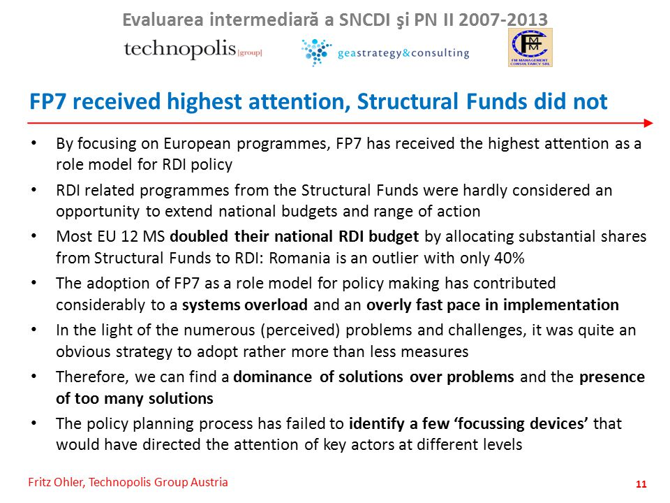Fritz Ohler, Technopolis Group Austria Evaluarea intermediar ă a SNCDI şi PN II 2007-2013 FP7 received highest attention, Structural Funds did not By focusing on European programmes, FP7 has received the highest attention as a role model for RDI policy RDI related programmes from the Structural Funds were hardly considered an opportunity to extend national budgets and range of action Most EU 12 MS doubled their national RDI budget by allocating substantial shares from Structural Funds to RDI: Romania is an outlier with only 40% The adoption of FP7 as a role model for policy making has contributed considerably to a systems overload and an overly fast pace in implementation In the light of the numerous (perceived) problems and challenges, it was quite an obvious strategy to adopt rather more than less measures Therefore, we can find a dominance of solutions over problems and the presence of too many solutions The policy planning process has failed to identify a few 'focussing devices' that would have directed the attention of key actors at different levels 11