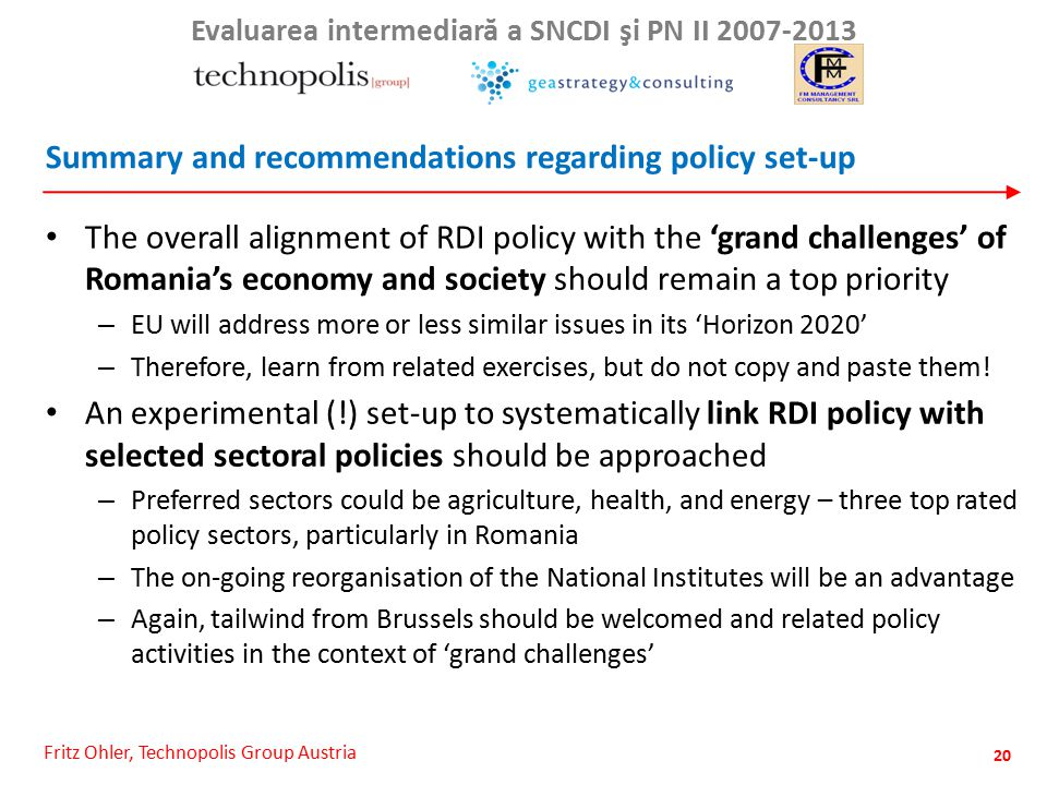 Fritz Ohler, Technopolis Group Austria Evaluarea intermediar ă a SNCDI şi PN II 2007-2013 Summary and recommendations regarding policy set-up The overall alignment of RDI policy with the 'grand challenges' of Romania's economy and society should remain a top priority – EU will address more or less similar issues in its 'Horizon 2020' – Therefore, learn from related exercises, but do not copy and paste them.