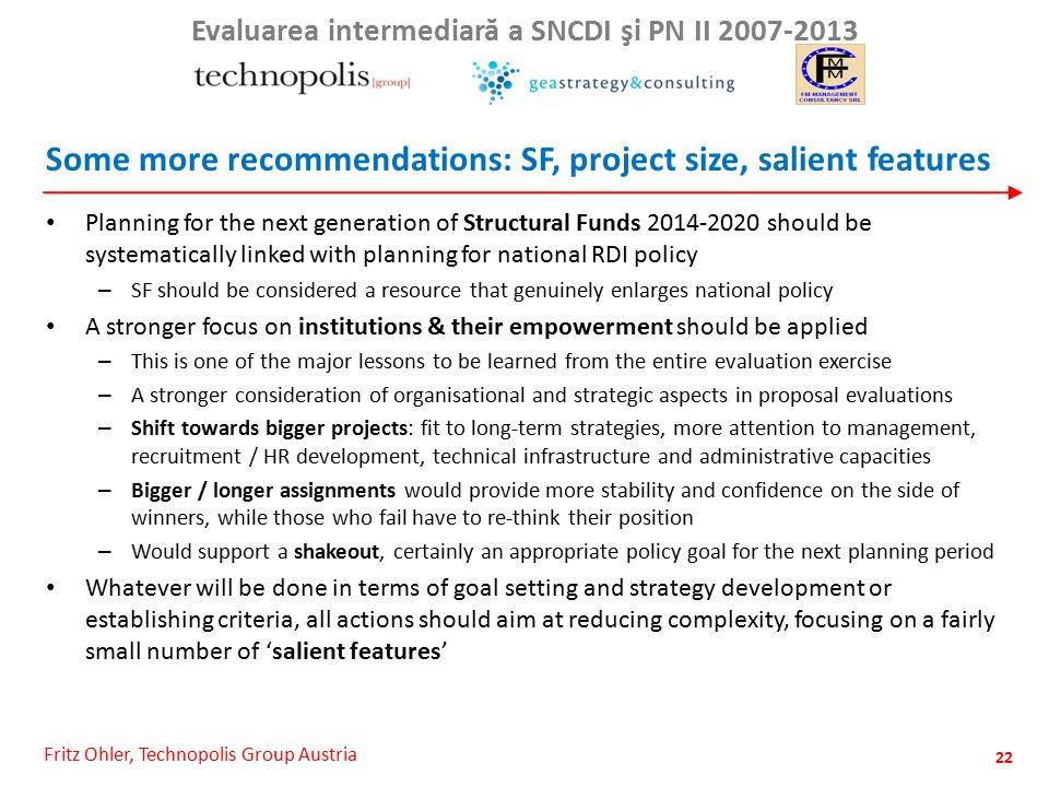 Fritz Ohler, Technopolis Group Austria Evaluarea intermediar ă a SNCDI şi PN II 2007-2013 Some more recommendations: SF, project size, salient features Planning for the next generation of Structural Funds 2014-2020 should be systematically linked with planning for national RDI policy – SF should be considered a resource that genuinely enlarges national policy A stronger focus on institutions & their empowerment should be applied – This is one of the major lessons to be learned from the entire evaluation exercise – A stronger consideration of organisational and strategic aspects in proposal evaluations – Shift towards bigger projects: fit to long-term strategies, more attention to management, recruitment / HR development, technical infrastructure and administrative capacities – Bigger / longer assignments would provide more stability and confidence on the side of winners, while those who fail have to re-think their position – Would support a shakeout, certainly an appropriate policy goal for the next planning period Whatever will be done in terms of goal setting and strategy development or establishing criteria, all actions should aim at reducing complexity, focusing on a fairly small number of 'salient features' 22