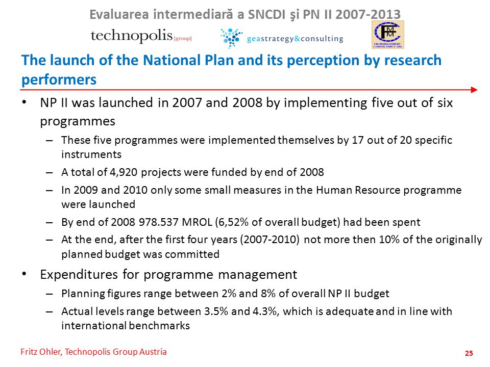 Fritz Ohler, Technopolis Group Austria Evaluarea intermediar ă a SNCDI şi PN II 2007-2013 The launch of the National Plan and its perception by research performers NP II was launched in 2007 and 2008 by implementing five out of six programmes – These five programmes were implemented themselves by 17 out of 20 specific instruments – A total of 4,920 projects were funded by end of 2008 – In 2009 and 2010 only some small measures in the Human Resource programme were launched – By end of 2008 978.537 MROL (6,52% of overall budget) had been spent – At the end, after the first four years (2007-2010) not more then 10% of the originally planned budget was committed Expenditures for programme management – Planning figures range between 2% and 8% of overall NP II budget – Actual levels range between 3.5% and 4.3%, which is adequate and in line with international benchmarks 25