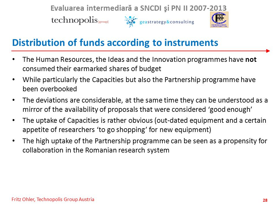 Fritz Ohler, Technopolis Group Austria Evaluarea intermediar ă a SNCDI şi PN II 2007-2013 Distribution of funds according to instruments The Human Resources, the Ideas and the Innovation programmes have not consumed their earmarked shares of budget While particularly the Capacities but also the Partnership programme have been overbooked The deviations are considerable, at the same time they can be understood as a mirror of the availability of proposals that were considered 'good enough' The uptake of Capacities is rather obvious (out-dated equipment and a certain appetite of researchers 'to go shopping' for new equipment) The high uptake of the Partnership programme can be seen as a propensity for collaboration in the Romanian research system 28
