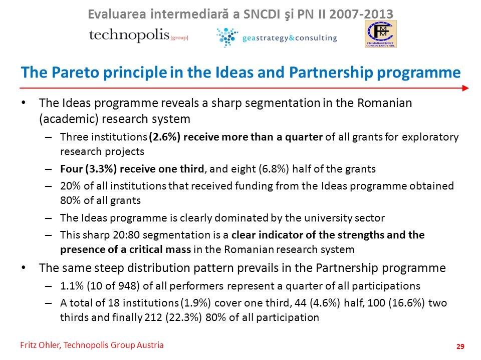 Fritz Ohler, Technopolis Group Austria Evaluarea intermediar ă a SNCDI şi PN II 2007-2013 The Pareto principle in the Ideas and Partnership programme The Ideas programme reveals a sharp segmentation in the Romanian (academic) research system – Three institutions (2.6%) receive more than a quarter of all grants for exploratory research projects – Four (3.3%) receive one third, and eight (6.8%) half of the grants – 20% of all institutions that received funding from the Ideas programme obtained 80% of all grants – The Ideas programme is clearly dominated by the university sector – This sharp 20:80 segmentation is a clear indicator of the strengths and the presence of a critical mass in the Romanian research system The same steep distribution pattern prevails in the Partnership programme – 1.1% (10 of 948) of all performers represent a quarter of all participations – A total of 18 institutions (1.9%) cover one third, 44 (4.6%) half, 100 (16.6%) two thirds and finally 212 (22.3%) 80% of all participation 29