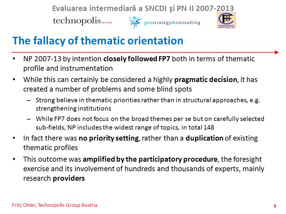 Fritz Ohler, Technopolis Group Austria Evaluarea intermediar ă a SNCDI şi PN II 2007-2013 The fallacy of thematic orientation NP 2007-13 by intention closely followed FP7 both in terms of thematic profile and instrumentation While this can certainly be considered a highly pragmatic decision, it has created a number of problems and some blind spots – Strong believe in thematic priorities rather than in structural approaches, e.g.