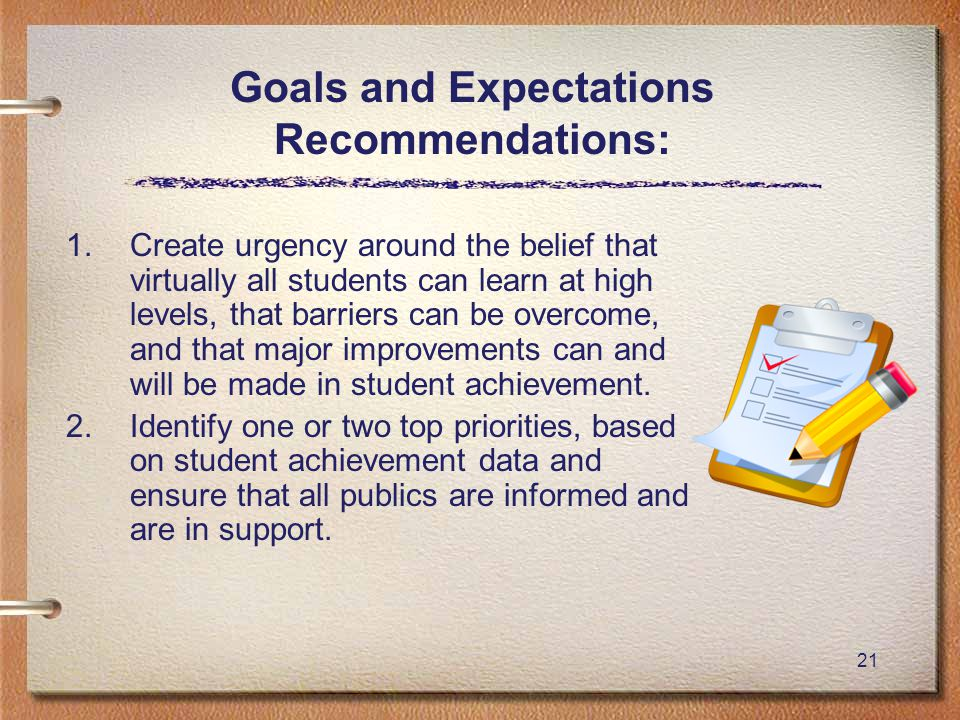 21 Goals and Expectations Recommendations: 1.Create urgency around the belief that virtually all students can learn at high levels, that barriers can be overcome, and that major improvements can and will be made in student achievement.
