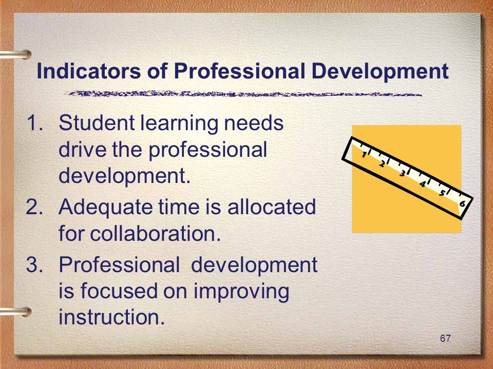 67 Indicators of Professional Development 1.Student learning needs drive the professional development.