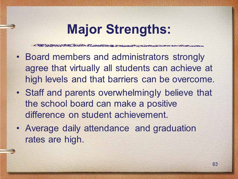 83 Major Strengths: Board members and administrators strongly agree that virtually all students can achieve at high levels and that barriers can be overcome.