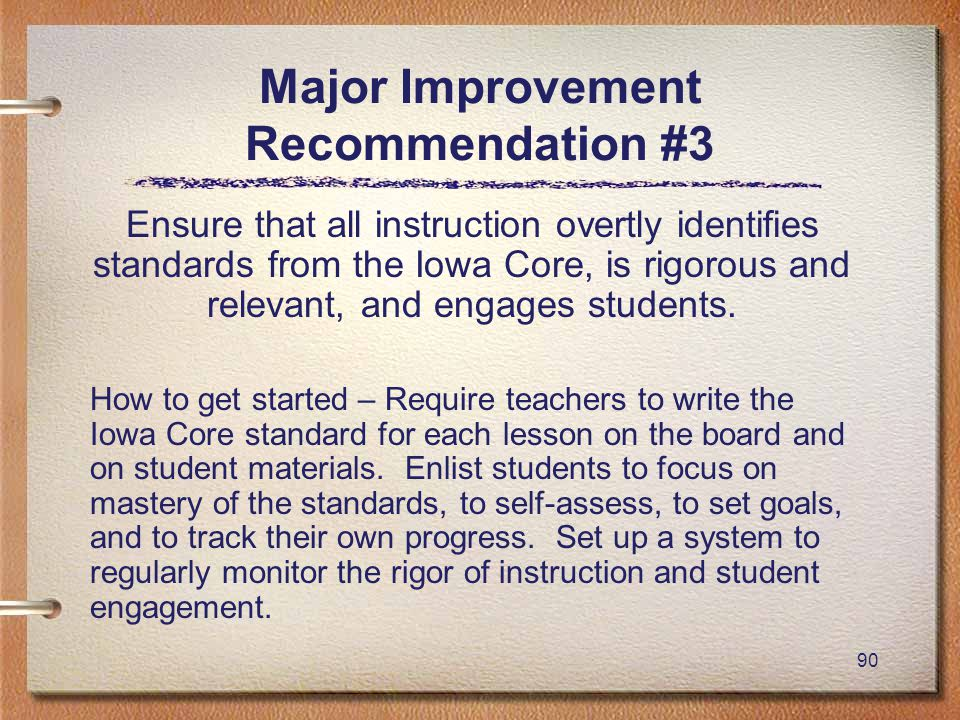 90 Major Improvement Recommendation #3 Ensure that all instruction overtly identifies standards from the Iowa Core, is rigorous and relevant, and engages students.
