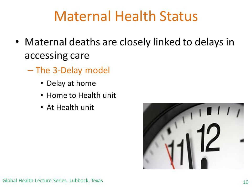 Maternal Health Status Maternal deaths are closely linked to delays in accessing care – The 3-Delay model Delay at home Home to Health unit At Health unit 10 Global Health Lecture Series, Lubbock, Texas