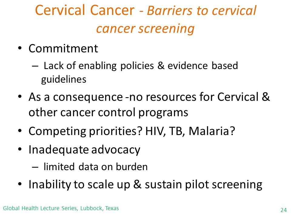Cervical Cancer - Barriers to cervical cancer screening Commitment – Lack of enabling policies & evidence based guidelines As a consequence -no resources for Cervical & other cancer control programs Competing priorities.