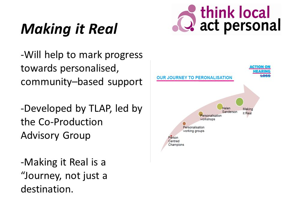 Making it Real -Will help to mark progress towards personalised, community–based support -Developed by TLAP, led by the Co-Production Advisory Group -
