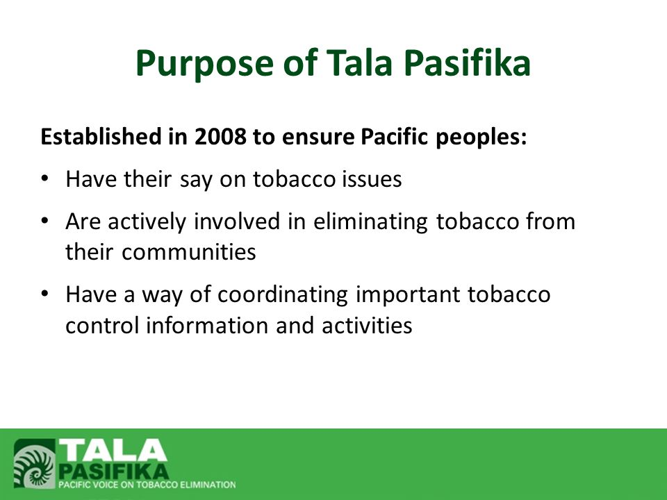 Established in 2008 to ensure Pacific peoples: Have their say on tobacco issues Are actively involved in eliminating tobacco from their communities Ha