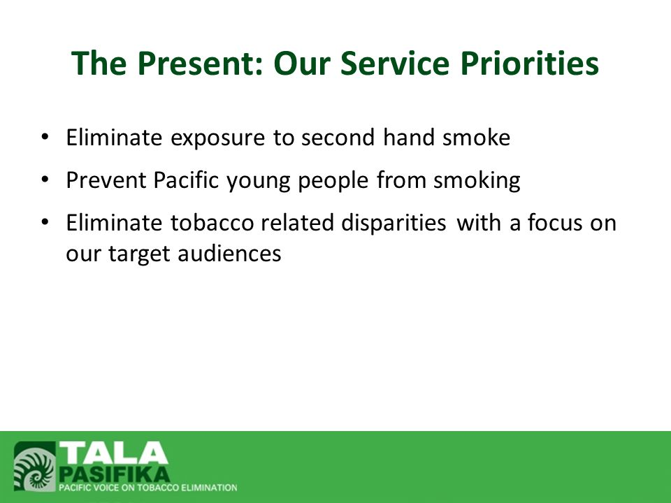 The Present: Our Service Priorities Eliminate exposure to second hand smoke Prevent Pacific young people from smoking Eliminate tobacco related dispar