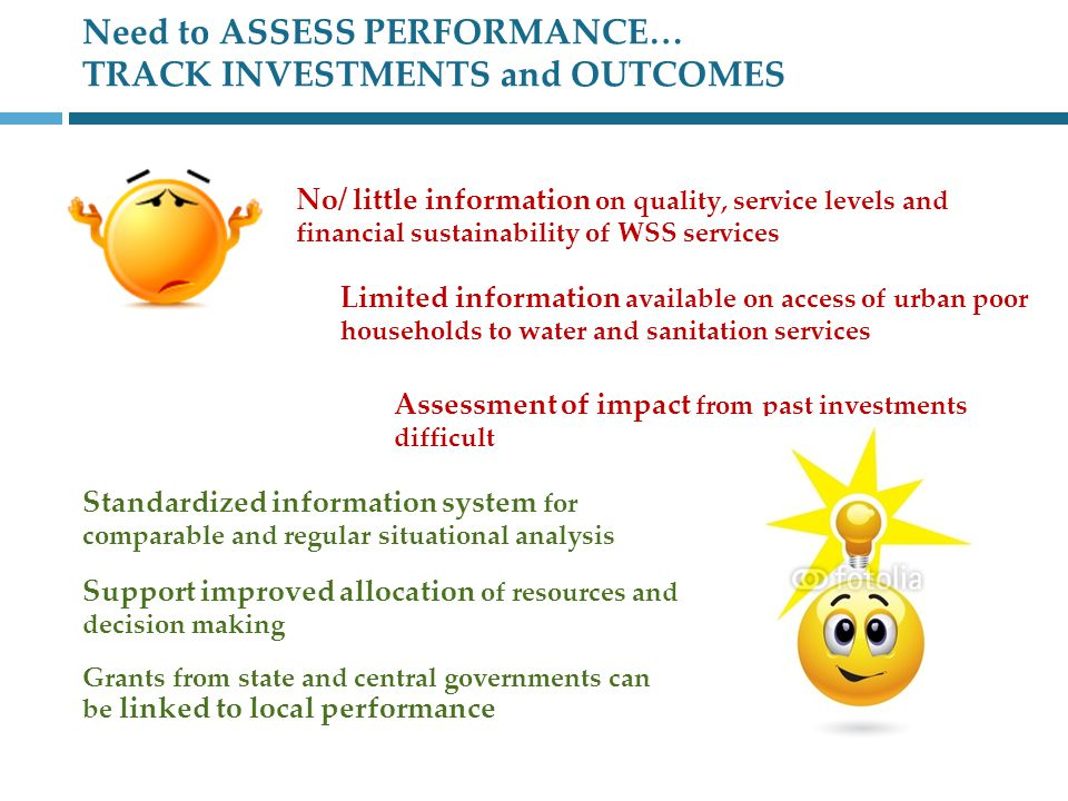 Need to ASSESS PERFORMANCE… TRACK INVESTMENTS and OUTCOMES No/ little information on quality, service levels and financial sustainability of WSS services Limited information available on access of urban poor households to water and sanitation services Assessment of impact from past investments difficult Standardized information system for comparable and regular situational analysis Support improved allocation of resources and decision making Grants from state and central governments can be linked to local performance