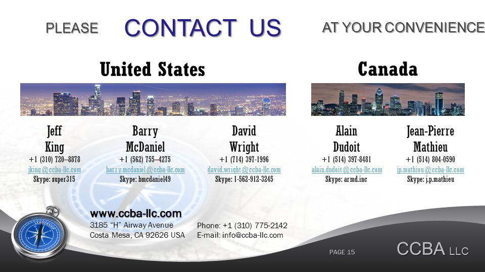 CONTACT US AT YOUR CONVENIENCE PLEASE www.ccba-llc.com 3185 H Airway Avenue Costa Mesa, CA 92626 USA Jeff King +1 (310) 720–8878 jking@ccba-llc.com Skype: super315 CCBA LLC PAGE 15 United States Barry McDaniel +1 (562) 755–4275 barry.mcdaniel@ccba-llc.com Skype: bmcdaniel49 David Wright +1 (714) 397-1996 david.wright@ccba-llc.com Skype: 1-562-912-3245 Alain Dudoit +1 (514) 397-8481 alain.dudoit@ccba-llc.com Skype: armd.inc Jean-Pierre Mathieu +1 (514) 804-0590 jp.mathieu@ccba-llc.com Skype: j.p.mathieu Canada Phone: +1 (310) 775-2142 E-mail: info@ccba-llc.com