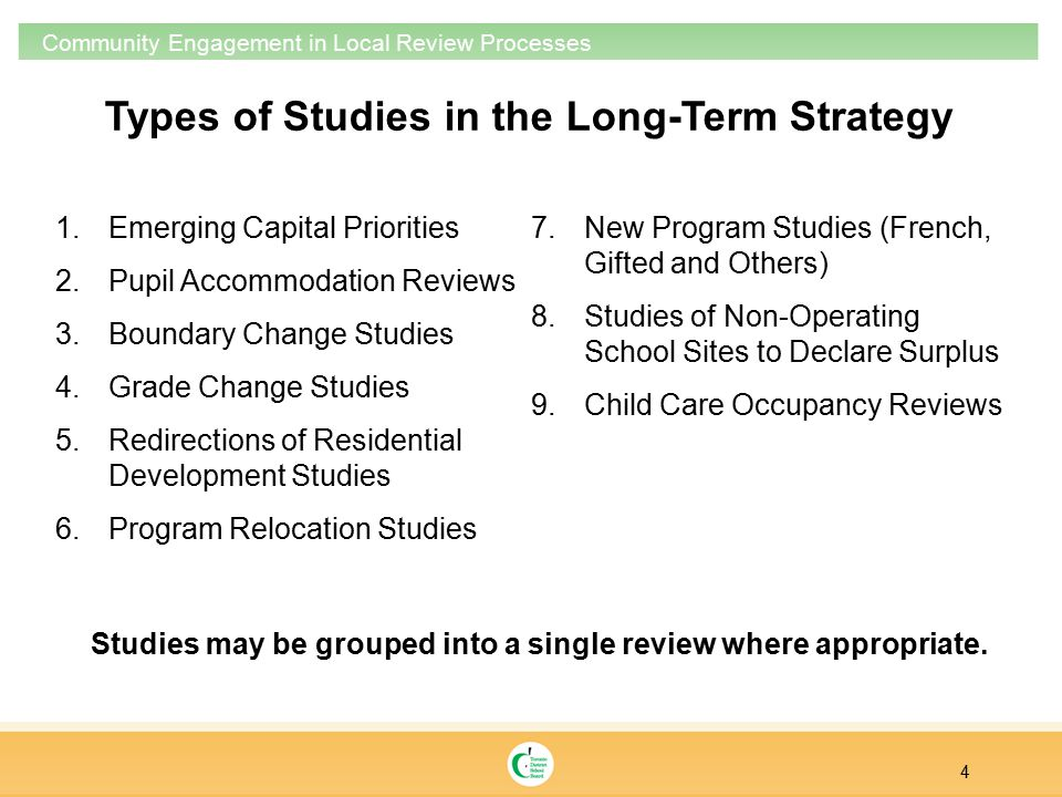 Types of Studies in the Long-Term Strategy 4 Community Engagement in Local Review Processes 1.Emerging Capital Priorities 2.Pupil Accommodation Reviews 3.Boundary Change Studies 4.Grade Change Studies 5.Redirections of Residential Development Studies 6.Program Relocation Studies 7.New Program Studies (French, Gifted and Others) 8.Studies of Non-Operating School Sites to Declare Surplus 9.Child Care Occupancy Reviews Studies may be grouped into a single review where appropriate.