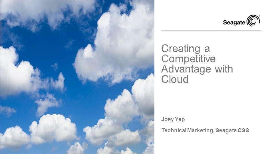 Joey Yep Technical Marketing, Seagate CSS Creating a Competitive Advantage with Cloud