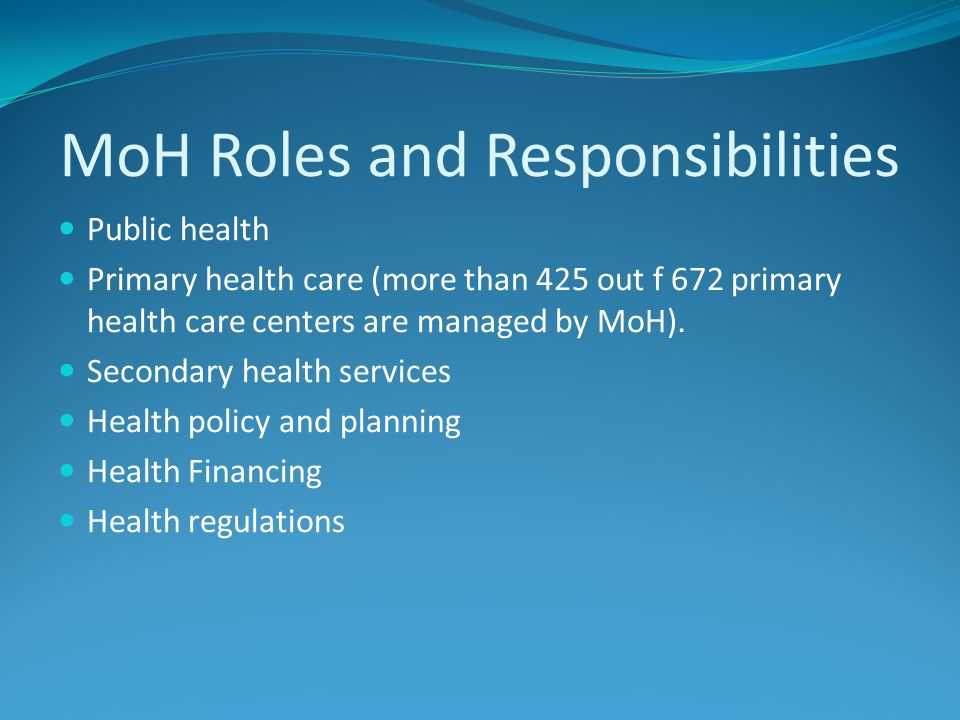 MoH Roles and Responsibilities Public health Primary health care (more than 425 out f 672 primary health care centers are managed by MoH). Secondary h