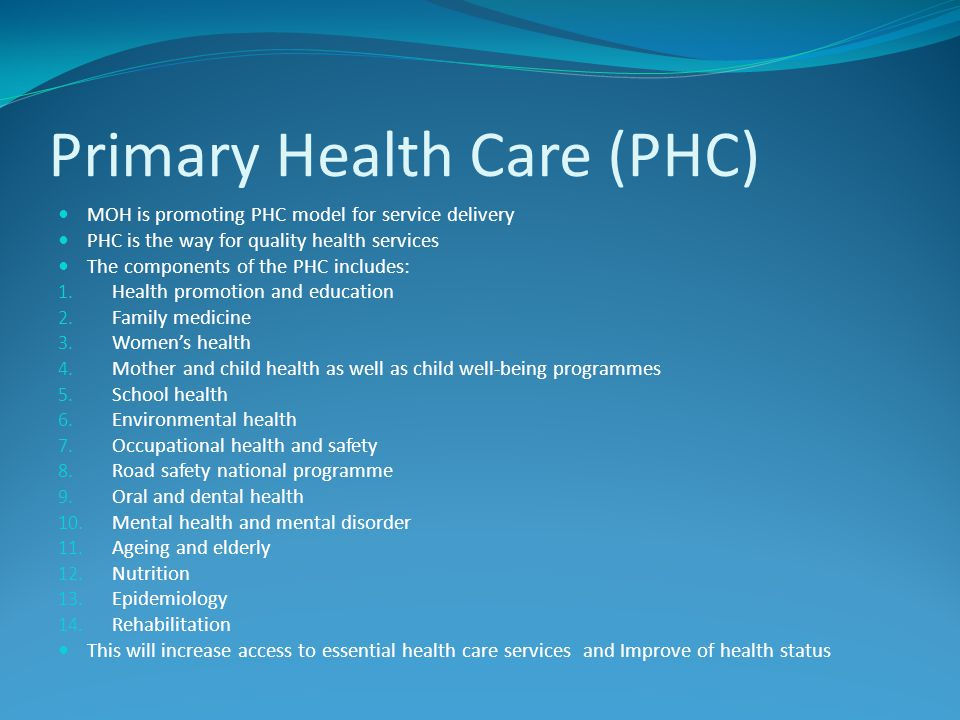 Primary Health Care (PHC) MOH is promoting PHC model for service delivery PHC is the way for quality health services The components of the PHC include