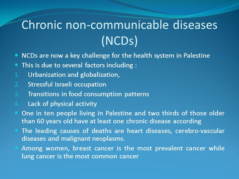 Chronic non-communicable diseases (NCDs) NCDs are now a key challenge for the health system in Palestine This is due to several factors including : 1.