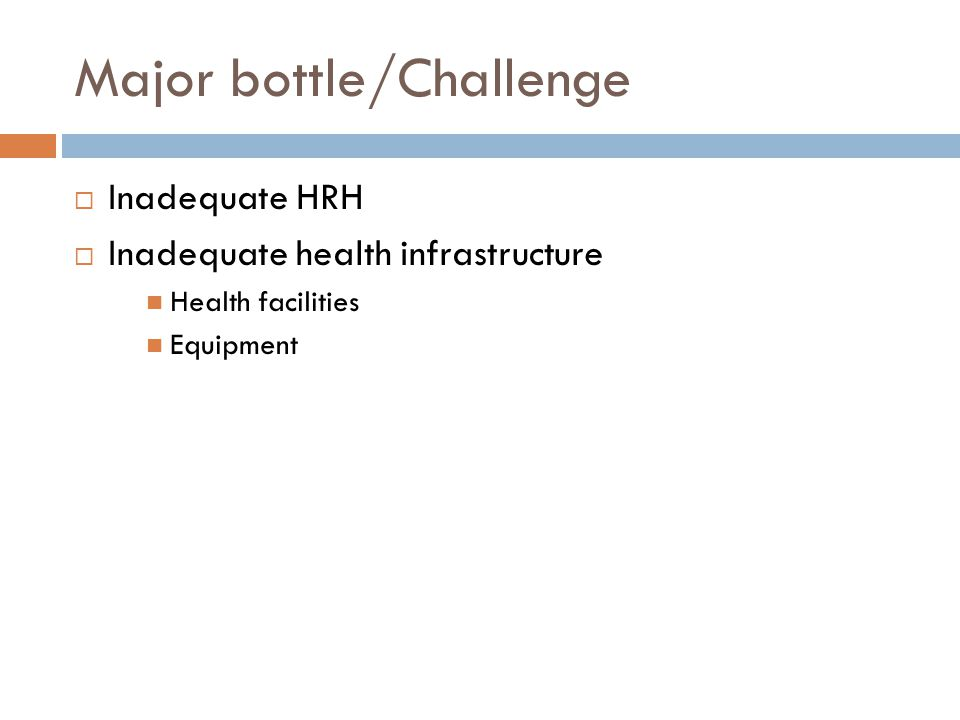 Major bottle/Challenge  Inadequate HRH  Inadequate health infrastructure Health facilities Equipment