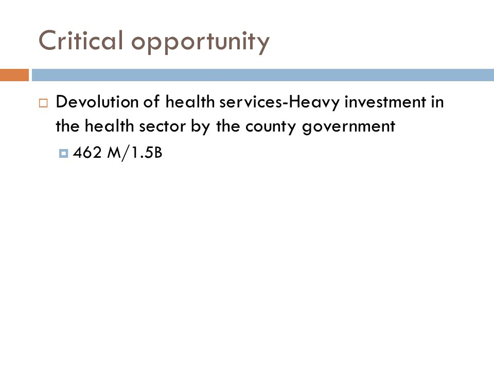 Critical opportunity  Devolution of health services-Heavy investment in the health sector by the county government  462 M/1.5B