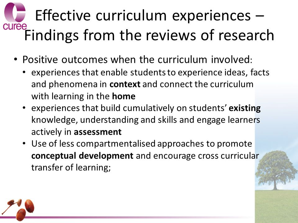 Effective curriculum experiences – Findings from the reviews of research Positive outcomes when the curriculum involved : experiences that enable students to experience ideas, facts and phenomena in context and connect the curriculum with learning in the home experiences that build cumulatively on students' existing knowledge, understanding and skills and engage learners actively in assessment Use of less compartmentalised approaches to promote conceptual development and encourage cross curricular transfer of learning;